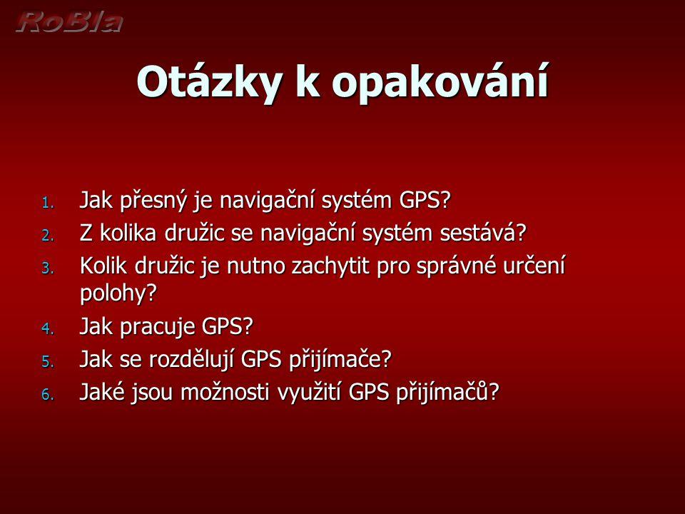 Otázky k opakování 1. Jak přesný je navigační systém GPS? 2. Z kolika družic se navigační systém sestává? 3. Kolik družic je nutno zachytit pro správn