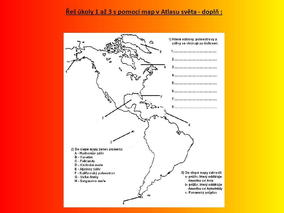 Řeš úkoly 1 až 3 s pomocí map v Atlasu světa - doplň :