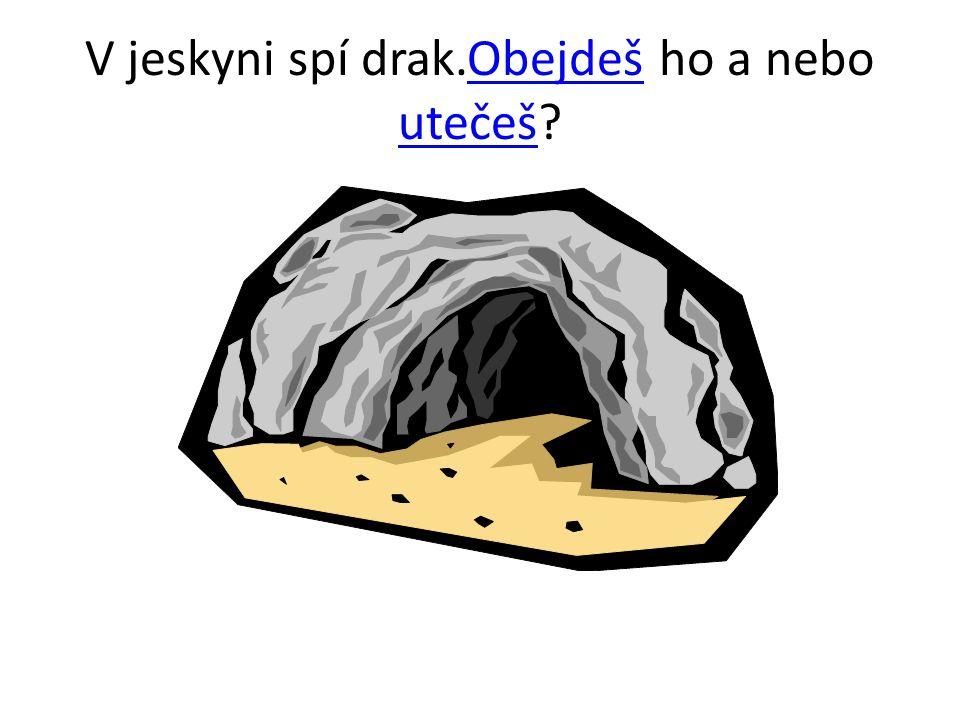 V jeskyni spí drak.Obejdeš ho a nebo utečeš?Obejdeš utečeš