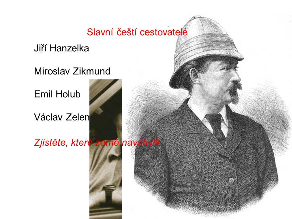 Jiří Hanzelka Emil Holub Václav Zelenka Miroslav Zikmund Slavní čeští cestovatelé Zjistěte, které země navštívili.