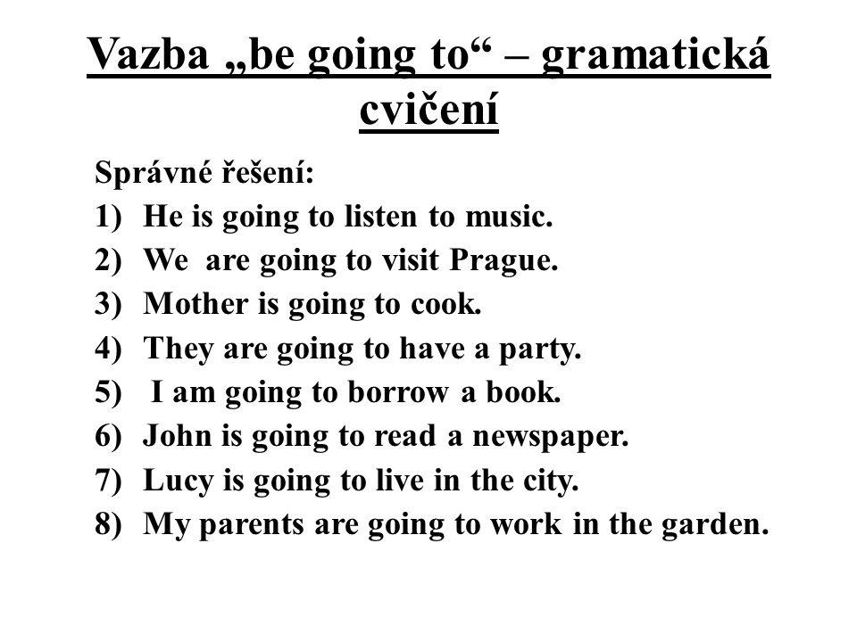 """Vazba """"be going to"""" – gramatická cvičení Správné řešení: 1)He is going to listen to music. 2)We are going to visit Prague. 3)Mother is going to cook."""