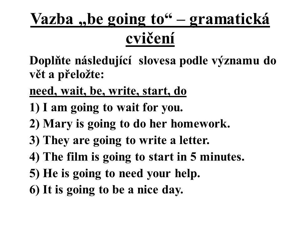 """Vazba """"be going to – gramatická cvičení Doplňte následující slovesa podle významu do vět a přeložte: need, wait, be, write, start, do 1) I am going to wait for you."""