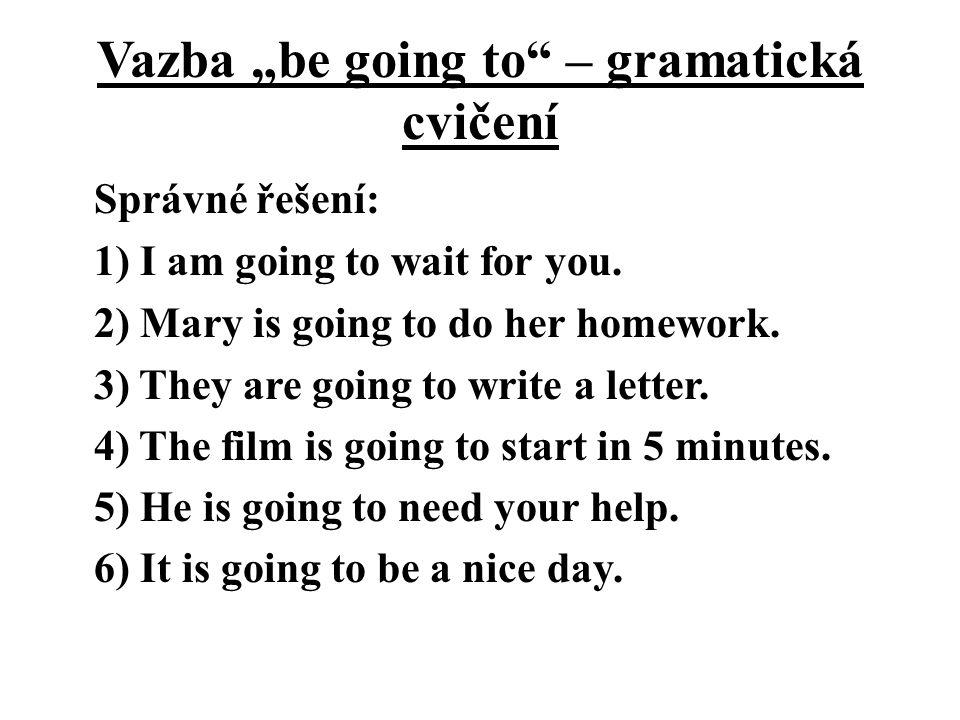 """Vazba """"be going to – gramatická cvičení Správné řešení: 1) I am going to wait for you."""