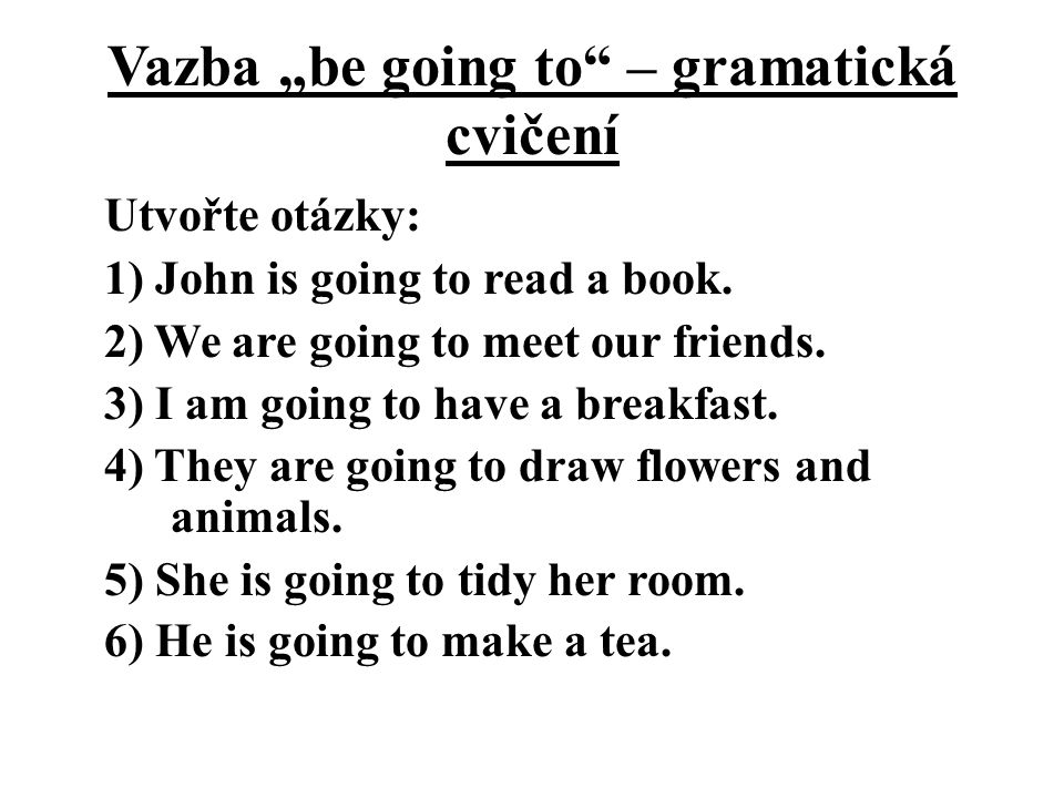 "Vazba ""be going to"" – gramatická cvičení Utvořte otázky: 1) John is going to read a book. 2) We are going to meet our friends. 3) I am going to have a"