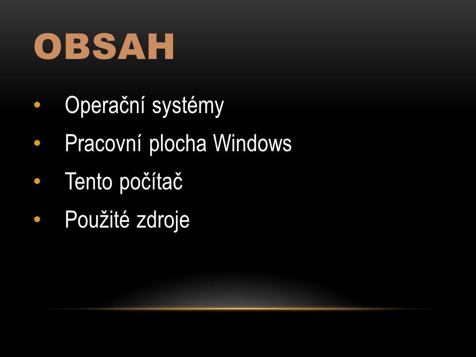 OBSAH Operační systémy Pracovní plocha Windows Tento počítač Použité zdroje