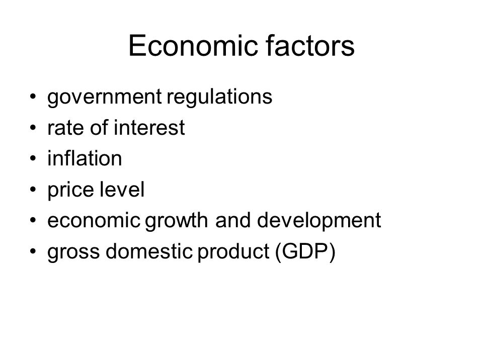 Economic factors government regulations rate of interest inflation price level economic growth and development gross domestic product (GDP)