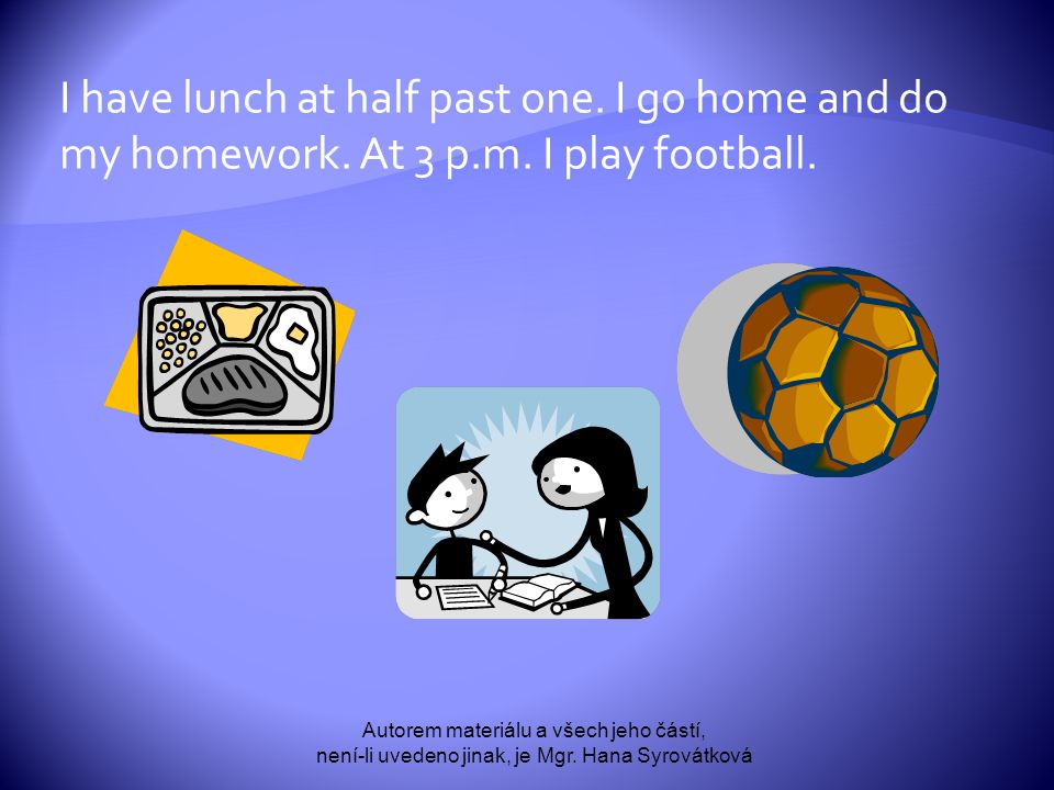 I have lunch at half past one. I go home and do my homework.