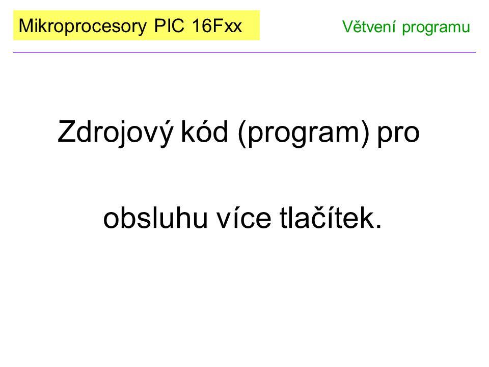 Mikroprocesory PIC 16Fxx Zdrojový kód (program) pro obsluhu více tlačítek. Větvení programu