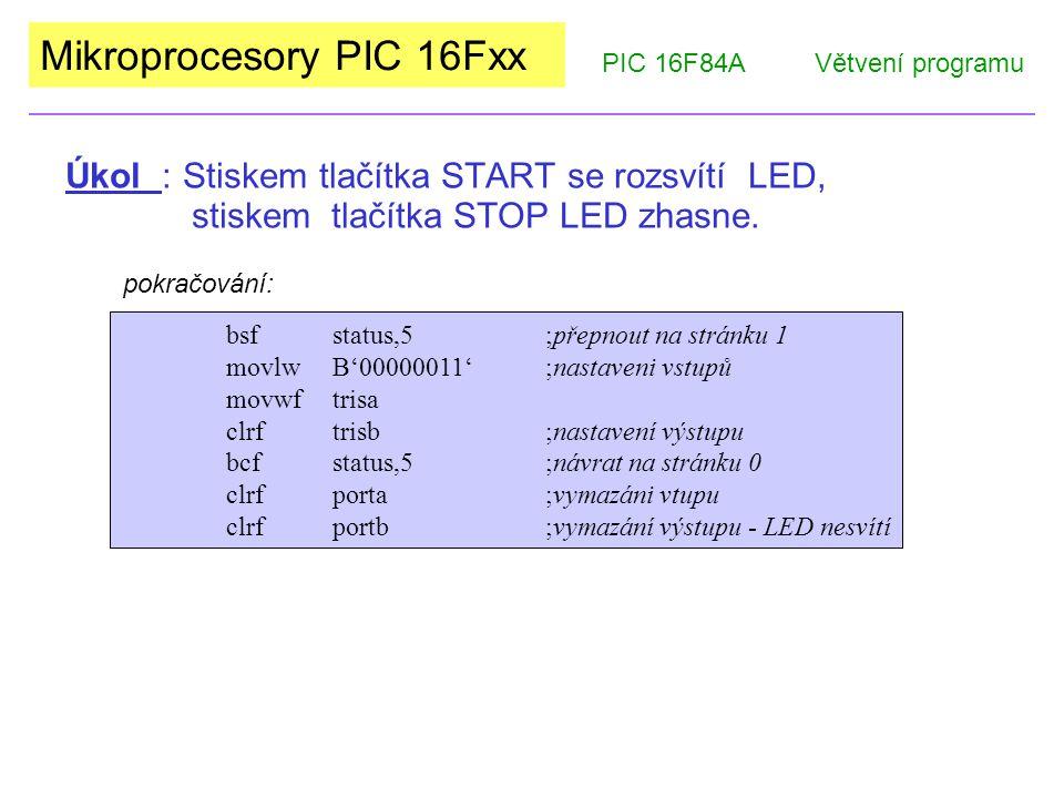"""Mikroprocesory PIC 16Fxx PIC 16F84AVětvení programu Nastav I/O START 1 0 Rozsviť LED STOP Zhasni LED 0 1 loopbtfscSTART bsfLED btfscSTOP bcfLED gotoloop end BTFSCSTART Při """"0 přeskočí následující instrukci, a tím můžeme testovat další vstup."""