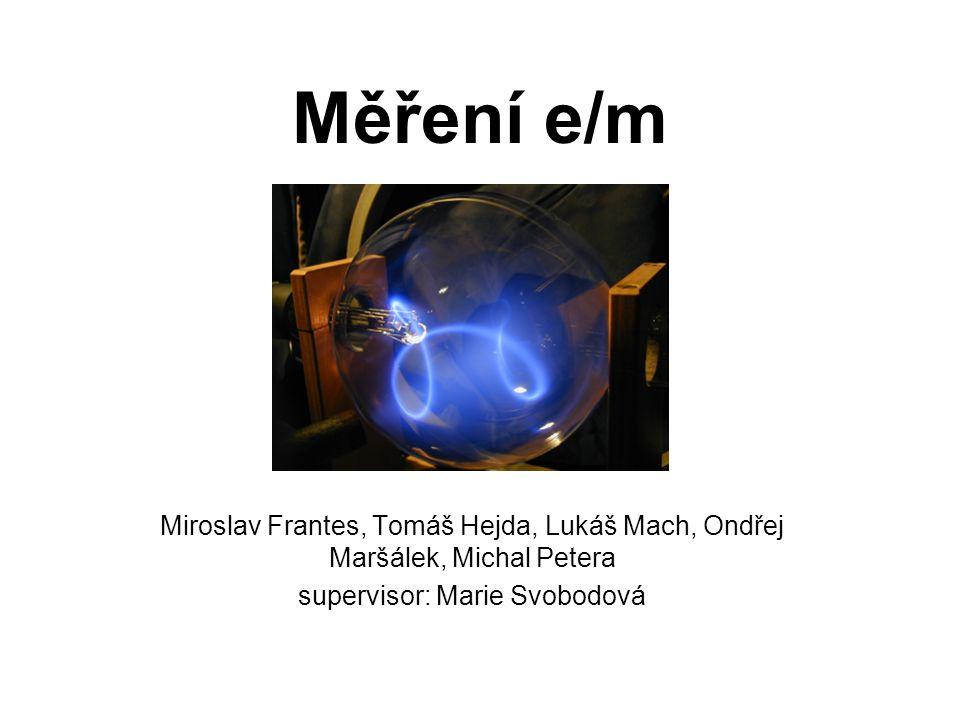 Měření e/m Miroslav Frantes, Tomáš Hejda, Lukáš Mach, Ondřej Maršálek, Michal Petera supervisor: Marie Svobodová
