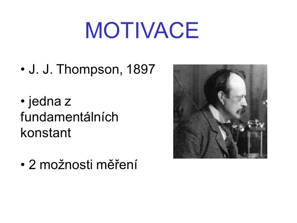 J. J. Thompson, 1897 jedna z fundamentálních konstant 2 možnosti měření MOTIVACE