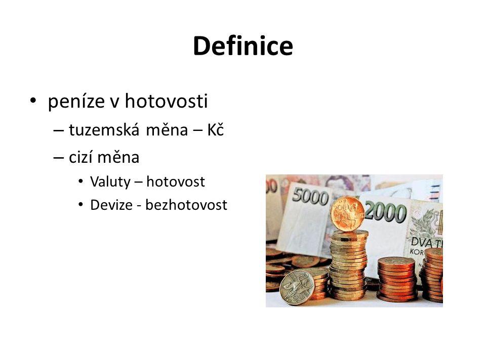 Definice peníze v hotovosti – tuzemská měna – Kč – cizí měna Valuty – hotovost Devize - bezhotovost