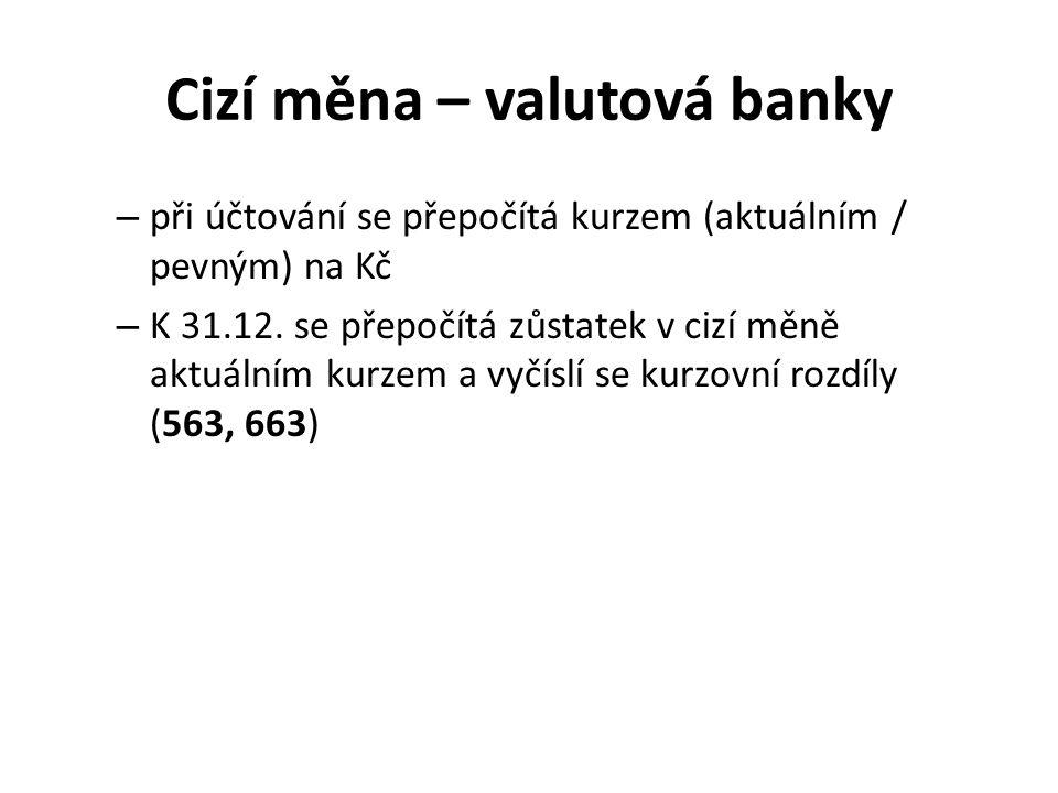 Cizí měna – valutová banky – při účtování se přepočítá kurzem (aktuálním / pevným) na Kč – K 31.12. se přepočítá zůstatek v cizí měně aktuálním kurzem