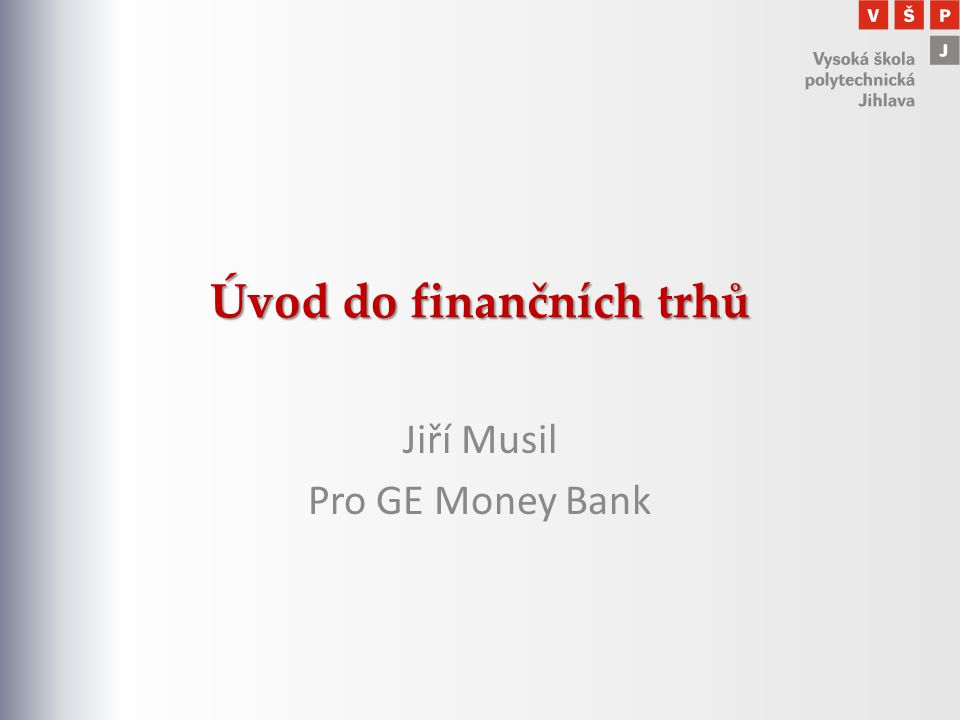 Úvod do finančních trhů Jiří Musil Pro GE Money Bank