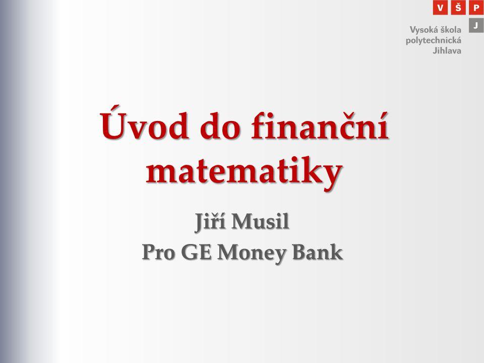 Úvod do finanční matematiky Jiří Musil Pro GE Money Bank