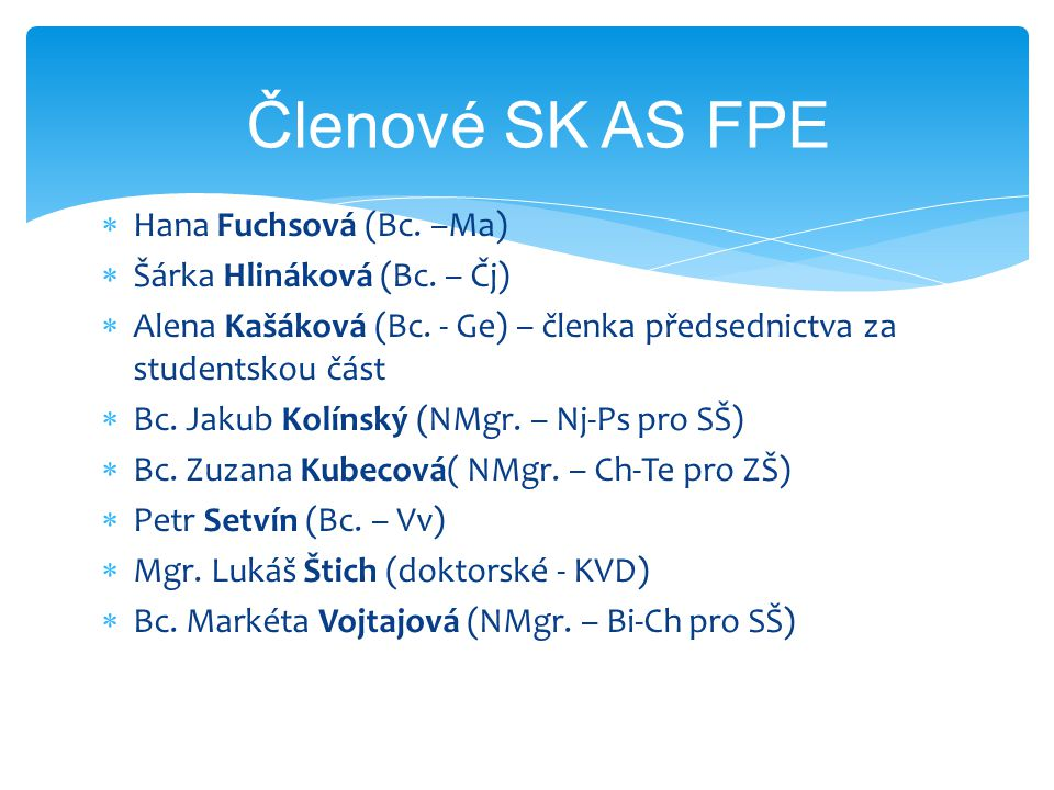  Hana Fuchsová (Bc. –Ma)  Šárka Hlináková (Bc. – Čj)  Alena Kašáková (Bc. - Ge) – členka předsednictva za studentskou část  Bc. Jakub Kolínský (NM