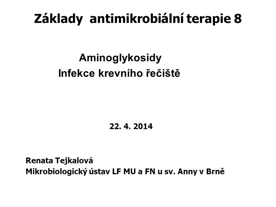 Základy antimikrobiální terapie 8 Aminoglykosidy Infekce krevního řečiště 22. 4. 2014 Renata Tejkalová Mikrobiologický ústav LF MU a FN u sv. Anny v B