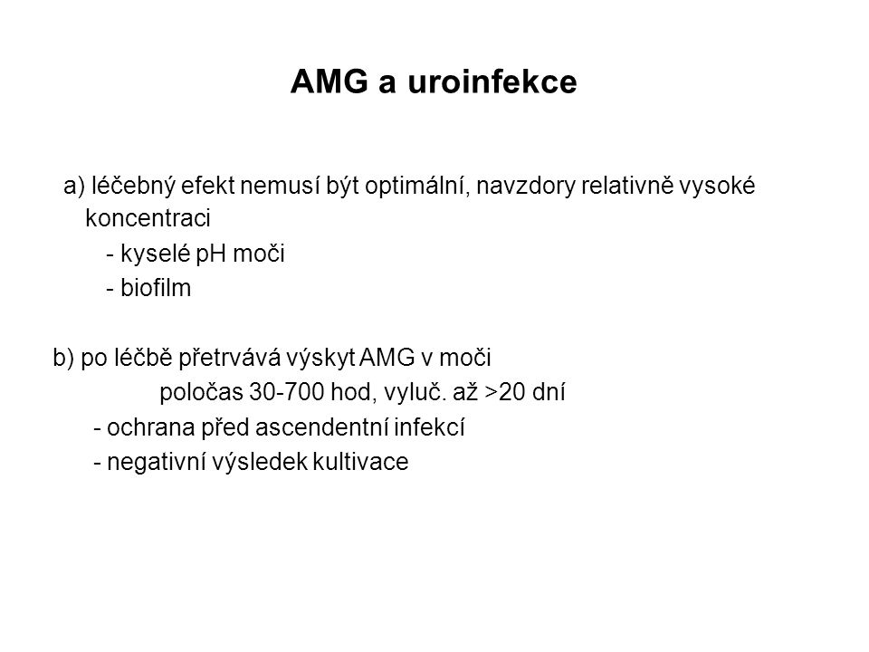 AMG a uroinfekce a) léčebný efekt nemusí být optimální, navzdory relativně vysoké koncentraci - kyselé pH moči - biofilm b) po léčbě přetrvává výskyt