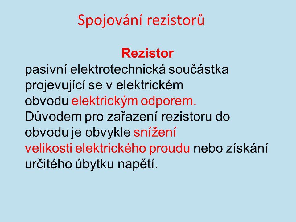 Spojování rezistorů Rezistor pasivní elektrotechnická součástka projevující se v elektrickém obvodu elektrickým odporem.