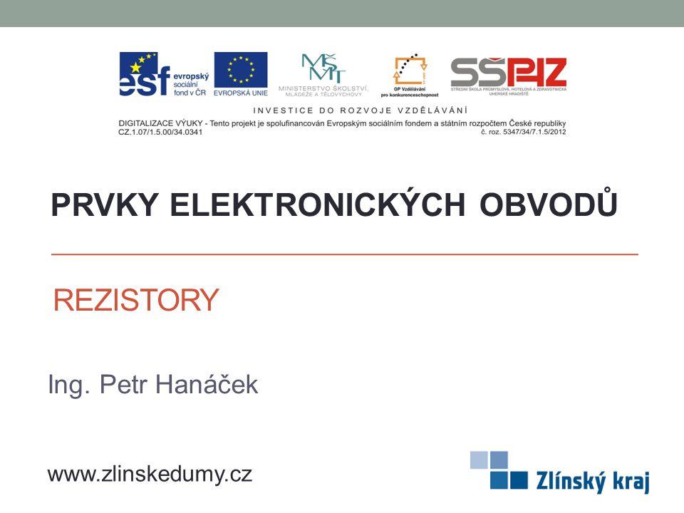 REZISTORY Ing. Petr Hanáček PRVKY ELEKTRONICKÝCH OBVODŮ www.zlinskedumy.cz
