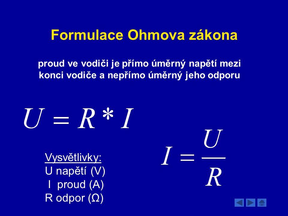 Formulace Ohmova zákona proud ve vodiči je přímo úměrný napětí mezi konci vodiče a nepřímo úměrný jeho odporu Vysvětlivky: U napětí (V) I proud (A) R odpor (Ω)