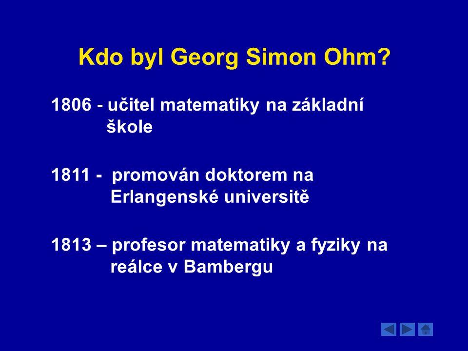 Kdo byl Georg Simon Ohm? 1806 - učitel matematiky na základní škole 1811 - promován doktorem na Erlangenské universitě 1813 – profesor matematiky a fy