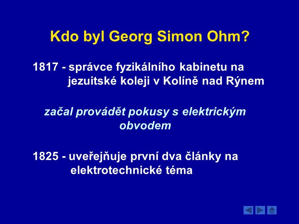 Kdo byl Georg Simon Ohm? 1817 - správce fyzikálního kabinetu na jezuitské koleji v Kolíně nad Rýnem začal provádět pokusy s elektrickým obvodem 1825 -