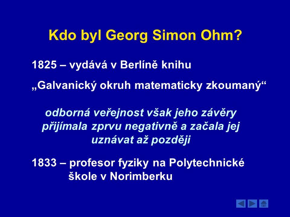 """Kdo byl Georg Simon Ohm? 1825 – vydává v Berlíně knihu """"Galvanický okruh matematicky zkoumaný"""" odborná veřejnost však jeho závěry přijímala zprvu nega"""