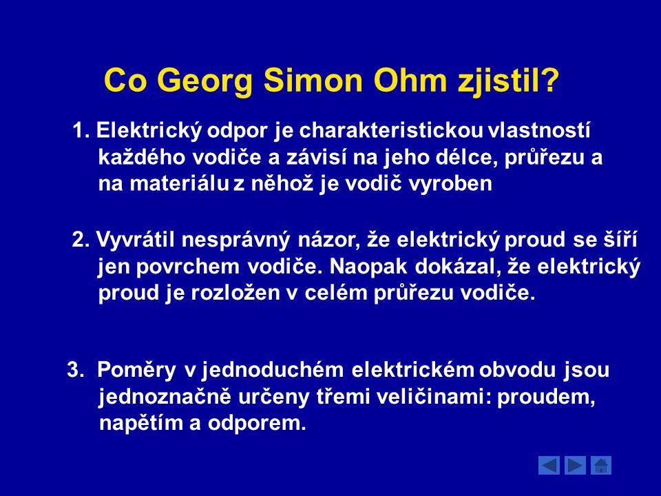 Co Georg Simon Ohm zjistil? 1. Elektrický odpor je charakteristickou vlastností každého vodiče a závisí na jeho délce, průřezu a na materiálu z něhož