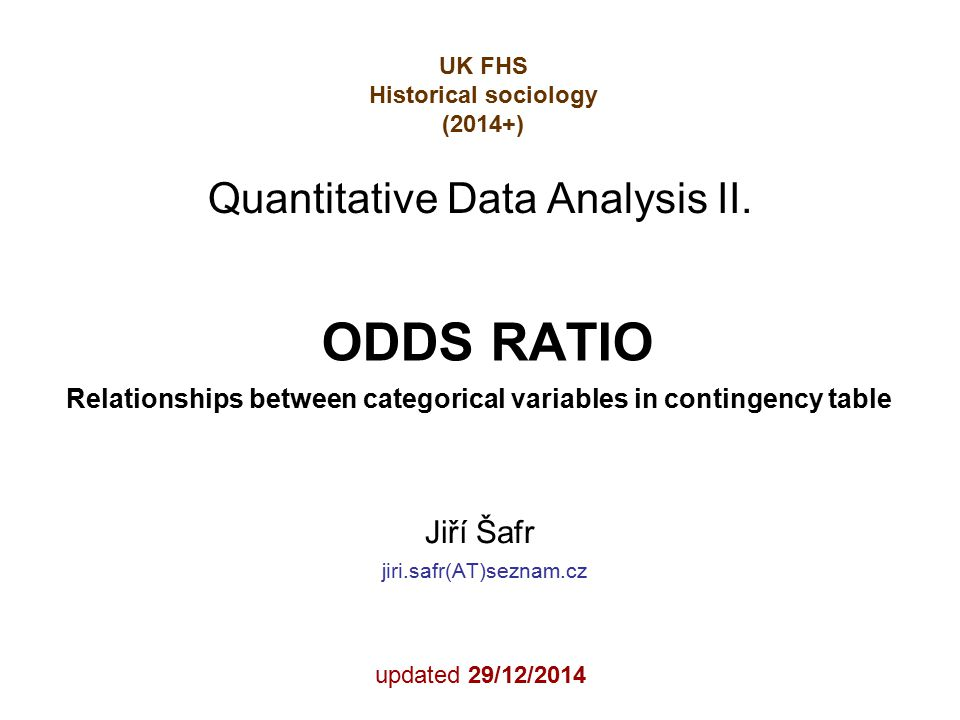 ODDS RATIO Relationships between categorical variables in contingency table Jiří Šafr jiri.safr(AT)seznam.cz updated 29/12/2014 Quantitative Data Analysis II.
