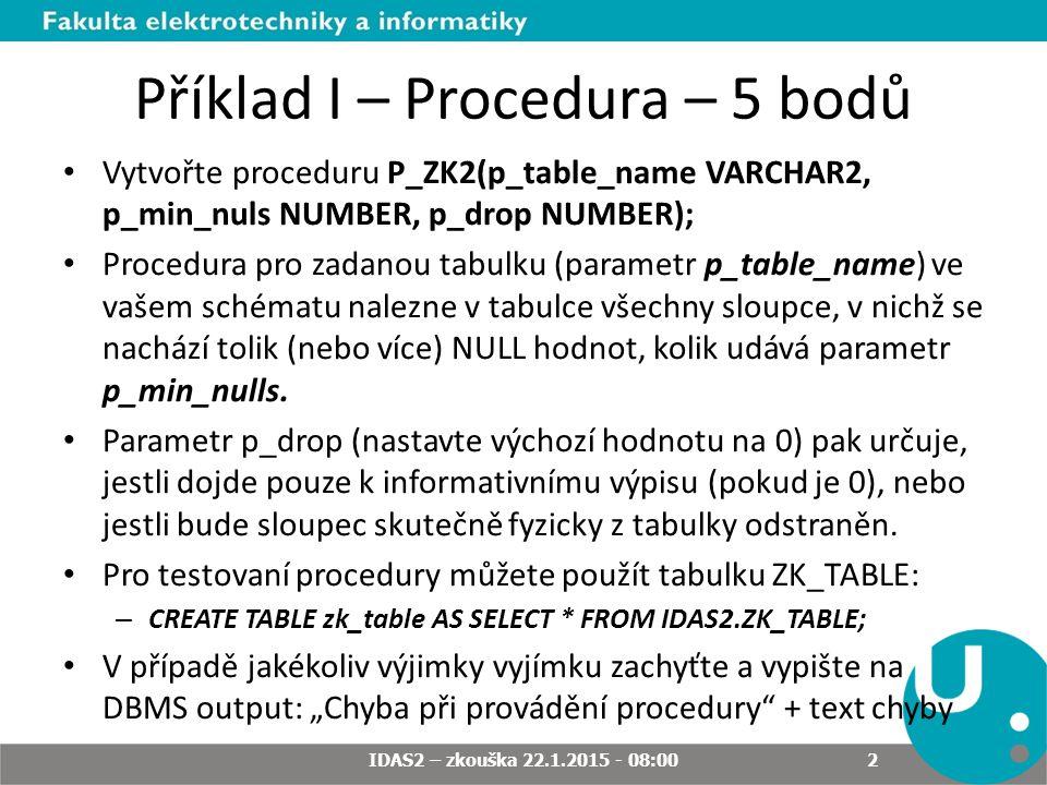 Příklad I – Procedura – 5 bodů Vytvořte proceduru P_ZK2(p_table_name VARCHAR2, p_min_nuls NUMBER, p_drop NUMBER); Procedura pro zadanou tabulku (parametr p_table_name) ve vašem schématu nalezne v tabulce všechny sloupce, v nichž se nachází tolik (nebo více) NULL hodnot, kolik udává parametr p_min_nulls.