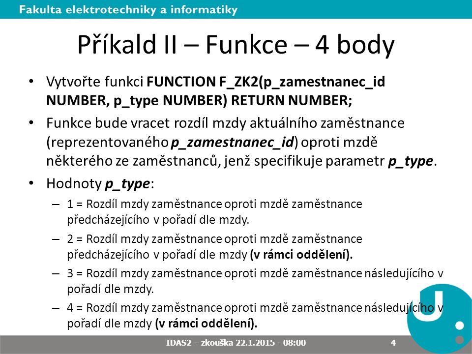 Příkald II – Funkce – 4 body Vytvořte funkci FUNCTION F_ZK2(p_zamestnanec_id NUMBER, p_type NUMBER) RETURN NUMBER; Funkce bude vracet rozdíl mzdy aktuálního zaměstnance (reprezentovaného p_zamestnanec_id) oproti mzdě některého ze zaměstnanců, jenž specifikuje parametr p_type.