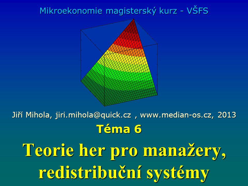 Teorie her pro manažery, redistribuční systémy Mikroekonomie magisterský kurz - VŠFS Jiří Mihola, jiri.mihola@quick.cz, www.median-os.cz, 2013 Téma 6