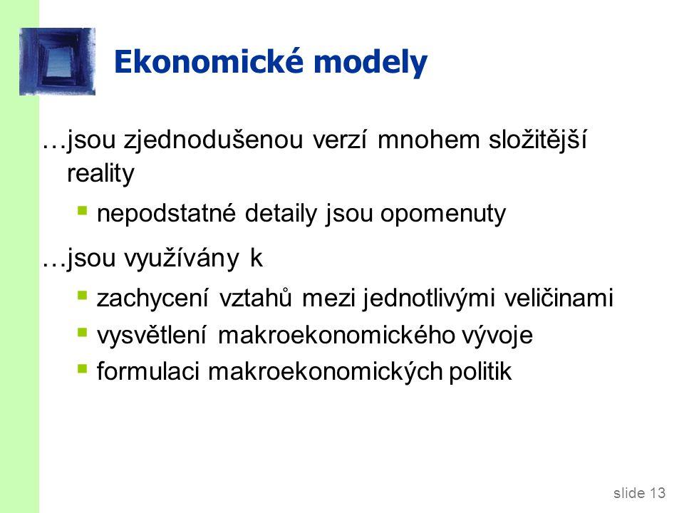 slide 13 Ekonomické modely …jsou zjednodušenou verzí mnohem složitější reality  nepodstatné detaily jsou opomenuty …jsou využívány k  zachycení vztahů mezi jednotlivými veličinami  vysvětlení makroekonomického vývoje  formulaci makroekonomických politik
