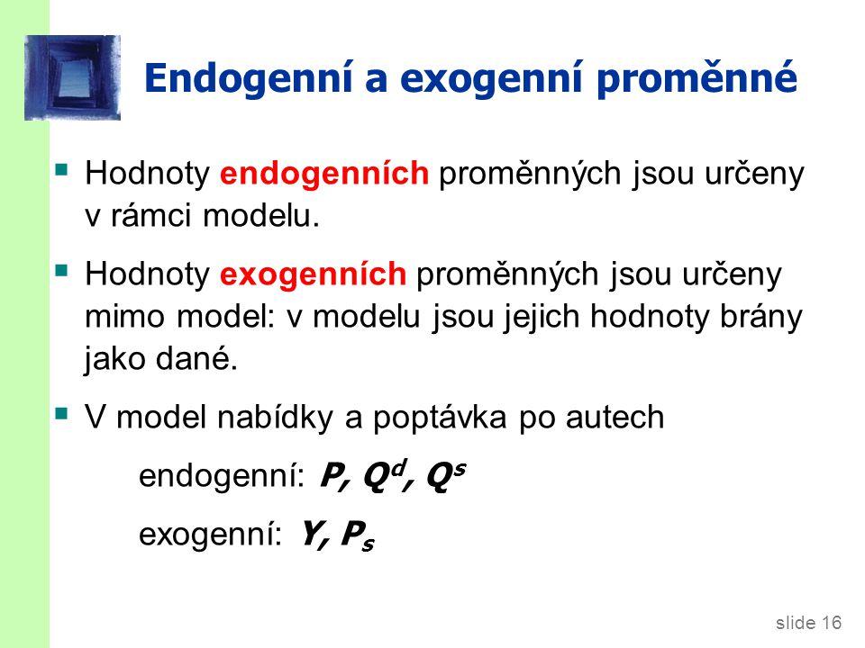 slide 16 Endogenní a exogenní proměnné  Hodnoty endogenních proměnných jsou určeny v rámci modelu.