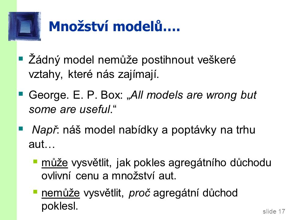 slide 17 Množství modelů….  Žádný model nemůže postihnout veškeré vztahy, které nás zajímají.