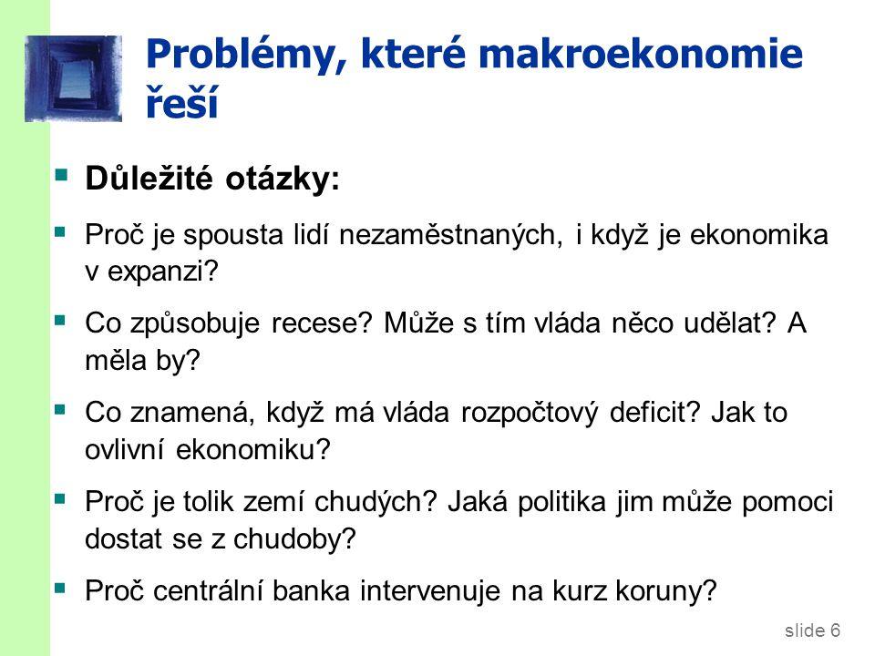 slide 6 Problémy, které makroekonomie řeší  Důležité otázky:  Proč je spousta lidí nezaměstnaných, i když je ekonomika v expanzi.