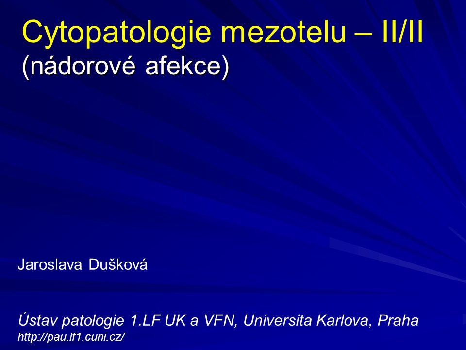 Imunohistochemické markery užitečné v diagnostice nádorových výpotků v coelomových dutinách Protilátka Mezoteliom Karcinom CEA negativní pozitivní (x) EMA pozitivní na membráně pozitivní v cytoplazmě a na membráně Cytokeratiny pozitivní nízko- i vysokomolekulární pozitivní pouze nízkomolekulární LeuM1 negativní někdy pozitivní CD15 negativní někdy pozitivní Ber EP4 negativní pozitivní Calretinin pozitivní negativní Thrombomodulin pozitivní negativní (x) u všech protilátek, u nichž je uvedeno prosté pozitivní, může samozřejmě část vyšetřovaných případů zůstat negativní.