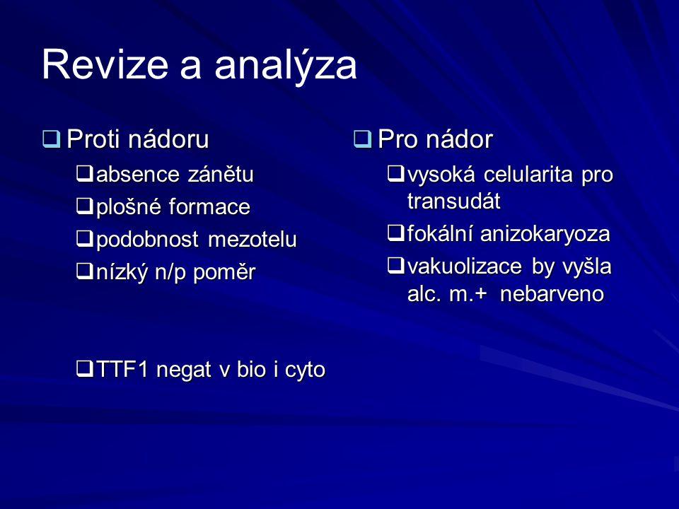 Revize a analýza  Proti nádoru  absence zánětu  plošné formace  podobnost mezotelu  nízký n/p poměr  TTF1 negat v bio i cyto  Pro nádor  vysok