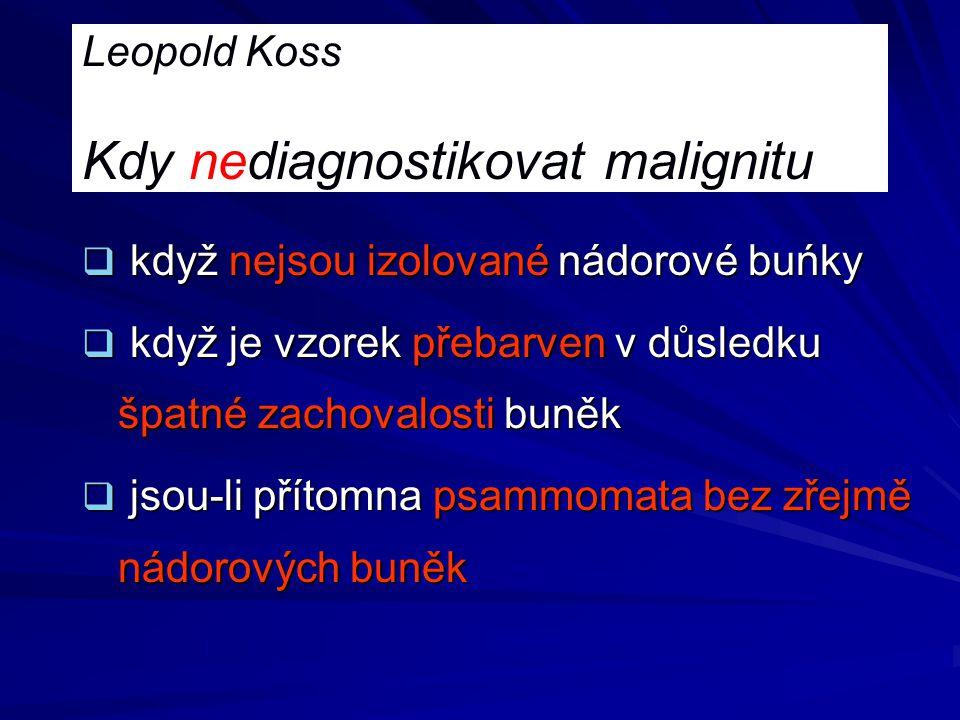 Leopold Koss Kdy nediagnostikovat malignitu  když nejsou izolované nádorové buńky  když je vzorek přebarven v důsledku špatné zachovalosti buněk  j