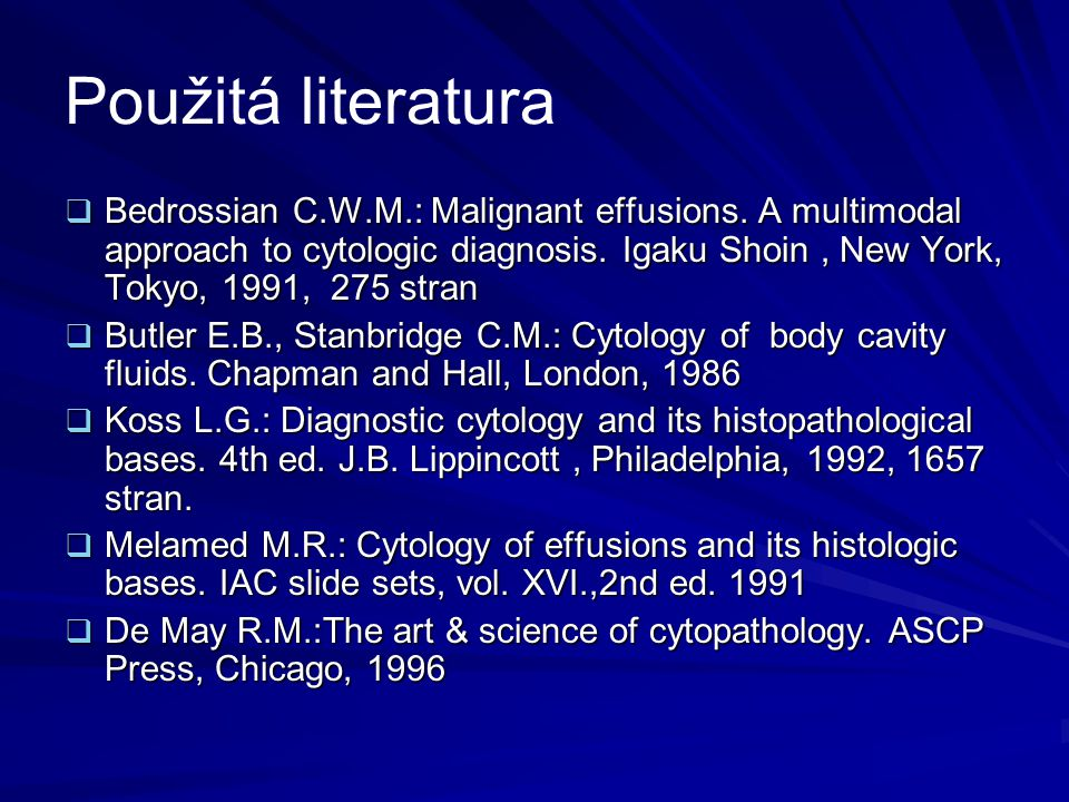 Použitá literatura  Bedrossian C.W.M.: Malignant effusions. A multimodal approach to cytologic diagnosis. Igaku Shoin, New York, Tokyo, 1991, 275 str