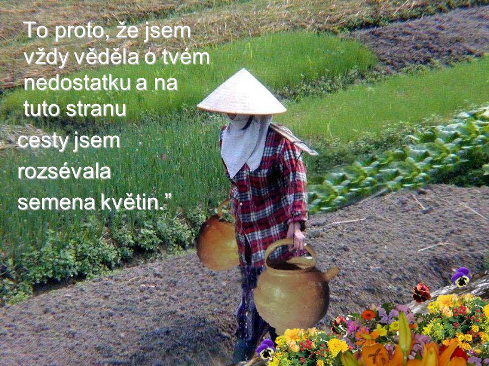 Ta stará žena jí s úsměvem odpověděla: Všimla sis, že kytky rostou jen na tvojí straně chodníku a ne na straně druhé.