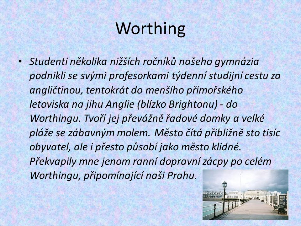 Worthing Studenti několika nižších ročníků našeho gymnázia podnikli se svými profesorkami týdenní studijní cestu za angličtinou, tentokrát do menšího přímořského letoviska na jihu Anglie (blízko Brightonu) - do Worthingu.