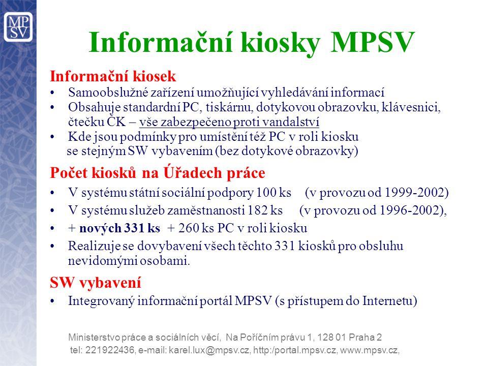 tel: 221922436, e-mail: karel.lux@mpsv.cz, http:/portal.mpsv.cz, www.mpsv.cz, Ministerstvo práce a sociálních věcí, Na Poříčním právu 1, 128 01 Praha 2 Informační kiosky MPSV Informační kiosek Samoobslužné zařízení umožňující vyhledávání informací Obsahuje standardní PC, tiskárnu, dotykovou obrazovku, klávesnici, čtečku ČK – vše zabezpečeno proti vandalství Kde jsou podmínky pro umístění též PC v roli kiosku se stejným SW vybavením (bez dotykové obrazovky) Počet kiosků na Úřadech práce V systému státní sociální podpory 100 ks (v provozu od 1999-2002) V systému služeb zaměstnanosti 182 ks (v provozu od 1996-2002), + nových 331 ks + 260 ks PC v roli kiosku Realizuje se dovybavení všech těchto 331 kiosků pro obsluhu nevidomými osobami.