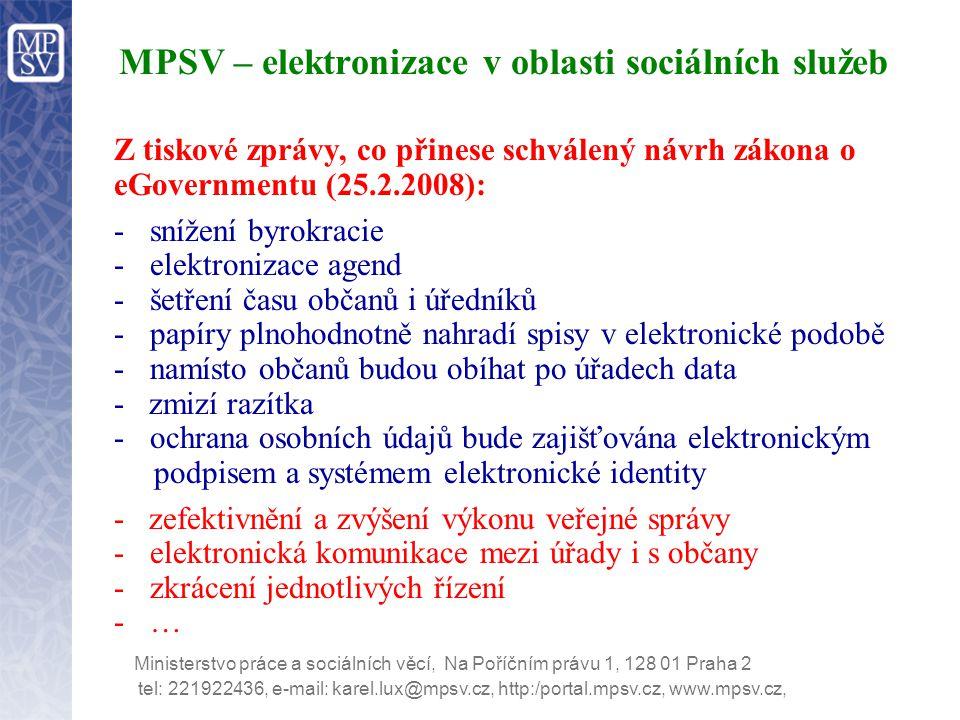 tel: 221922436, e-mail: karel.lux@mpsv.cz, http:/portal.mpsv.cz, www.mpsv.cz, Ministerstvo práce a sociálních věcí, Na Poříčním právu 1, 128 01 Praha 2 MPSV – elektronizace v oblasti sociálních služeb Z tiskové zprávy, co přinese schválený návrh zákona o eGovernmentu (25.2.2008): -snížení byrokracie -elektronizace agend -šetření času občanů i úředníků -papíry plnohodnotně nahradí spisy v elektronické podobě -namísto občanů budou obíhat po úřadech data - zmizí razítka -ochrana osobních údajů bude zajišťována elektronickým podpisem a systémem elektronické identity - zefektivnění a zvýšení výkonu veřejné správy -elektronická komunikace mezi úřady i s občany -zkrácení jednotlivých řízení -…