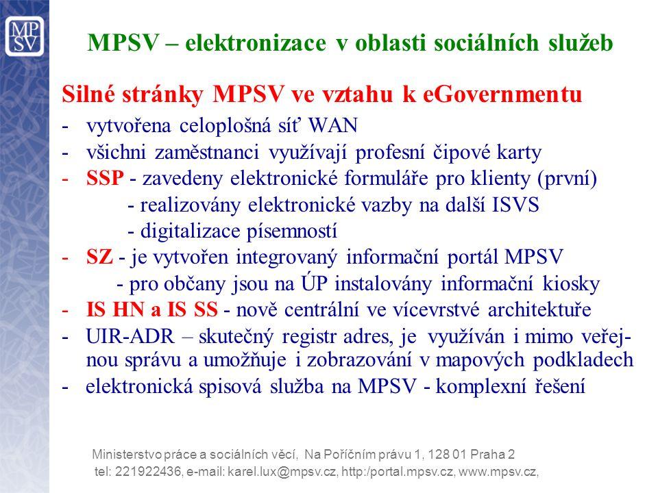 tel: 221922436, e-mail: karel.lux@mpsv.cz, http:/portal.mpsv.cz, www.mpsv.cz, Ministerstvo práce a sociálních věcí, Na Poříčním právu 1, 128 01 Praha 2 MPSV – elektronizace v oblasti sociálních služeb Silné stránky MPSV ve vztahu k eGovernmentu -vytvořena celoplošná síť WAN -všichni zaměstnanci využívají profesní čipové karty -SSP - zavedeny elektronické formuláře pro klienty (první) - realizovány elektronické vazby na další ISVS - digitalizace písemností -SZ - je vytvořen integrovaný informační portál MPSV - pro občany jsou na ÚP instalovány informační kiosky -IS HN a IS SS - nově centrální ve vícevrstvé architektuře - UIR-ADR – skutečný registr adres, je využíván i mimo veřej- nou správu a umožňuje i zobrazování v mapových podkladech - elektronická spisová služba na MPSV - komplexní řešení
