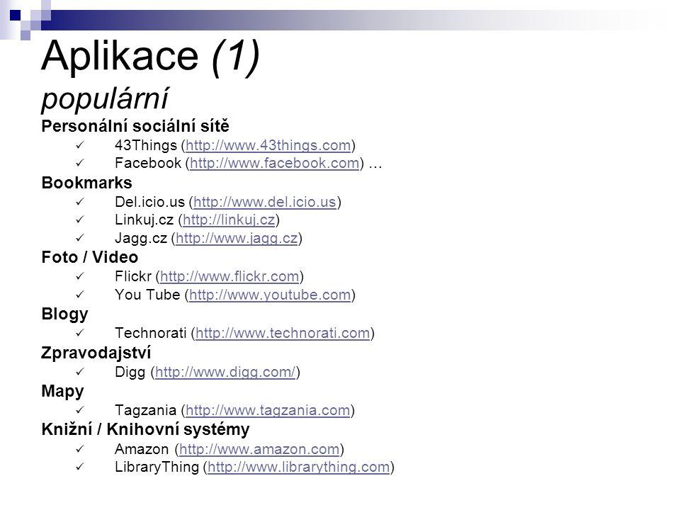 Aplikace (1) populární Personální sociální sítě 43Things (http://www.43things.com)http://www.43things.com Facebook (http://www.facebook.com) …http://www.facebook.com Bookmarks Del.icio.us (http://www.del.icio.us)http://www.del.icio.us Linkuj.cz (http://linkuj.cz)http://linkuj.cz Jagg.cz (http://www.jagg.cz)http://www.jagg.cz Foto / Video Flickr (http://www.flickr.com)http://www.flickr.com You Tube (http://www.youtube.com)http://www.youtube.com Blogy Technorati (http://www.technorati.com)http://www.technorati.com Zpravodajství Digg (http://www.digg.com/)http://www.digg.com/ Mapy Tagzania (http://www.tagzania.com)http://www.tagzania.com Knižní / Knihovní systémy Amazon (http://www.amazon.com)http://www.amazon.com LibraryThing (http://www.librarything.com)http://www.librarything.com