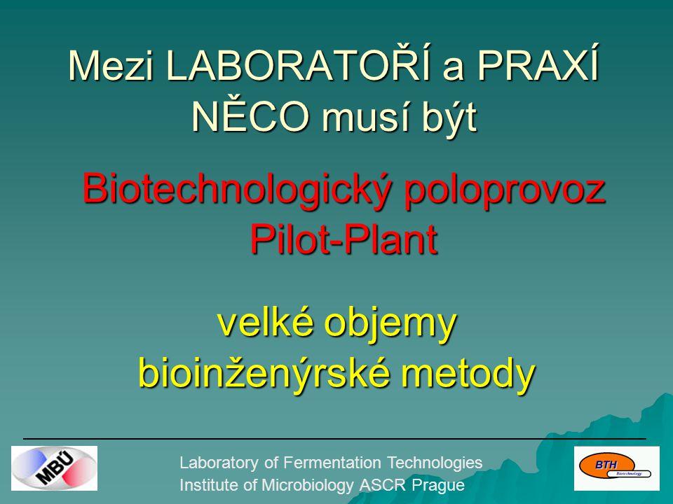 Mezi LABORATOŘÍ a PRAXÍ NĚCO musí být Laboratory of Fermentation Technologies Institute of Microbiology ASCR Prague Biotechnologický poloprovoz Pilot-Plant velké objemy bioinženýrské metody