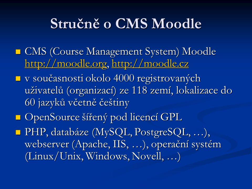 Stručně o CMS Moodle CMS (Course Management System) Moodle http://moodle.org, http://moodle.cz CMS (Course Management System) Moodle http://moodle.org, http://moodle.cz http://moodle.orghttp://moodle.cz http://moodle.orghttp://moodle.cz v současnosti okolo 4000 registrovaných uživatelů (organizací) ze 118 zemí, lokalizace do 60 jazyků včetně češtiny v současnosti okolo 4000 registrovaných uživatelů (organizací) ze 118 zemí, lokalizace do 60 jazyků včetně češtiny OpenSource šířený pod licencí GPL OpenSource šířený pod licencí GPL PHP, databáze (MySQL, PostgreSQL, …), webserver (Apache, IIS, …), operační systém (Linux/Unix, Windows, Novell, …) PHP, databáze (MySQL, PostgreSQL, …), webserver (Apache, IIS, …), operační systém (Linux/Unix, Windows, Novell, …)