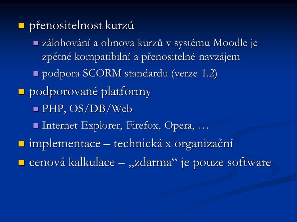 """přenositelnost kurzů přenositelnost kurzů zálohování a obnova kurzů v systému Moodle je zpětně kompatibilní a přenositelné navzájem zálohování a obnova kurzů v systému Moodle je zpětně kompatibilní a přenositelné navzájem podpora SCORM standardu (verze 1.2) podpora SCORM standardu (verze 1.2) podporované platformy podporované platformy PHP, OS/DB/Web PHP, OS/DB/Web Internet Explorer, Firefox, Opera, … Internet Explorer, Firefox, Opera, … implementace – technická x organizační implementace – technická x organizační cenová kalkulace – """"zdarma je pouze software cenová kalkulace – """"zdarma je pouze software"""